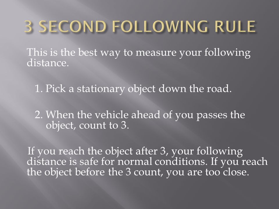 3 SECOND FOLLOWING RULE This is the best way to measure your following distance. 1. Pick a stationary object down the road.