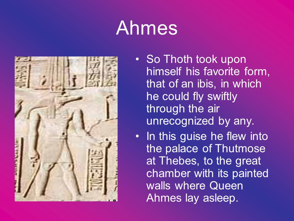 Ahmes So Thoth took upon himself his favorite form, that of an ibis, in which he could fly swiftly through the air unrecognized by any.