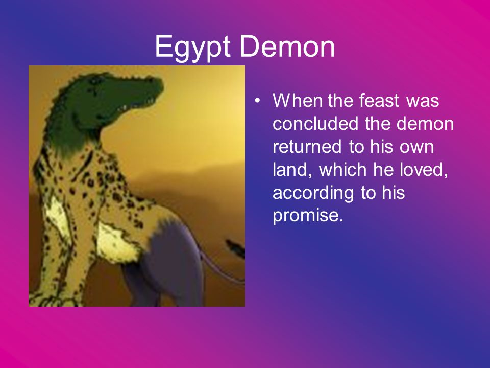 Egypt Demon When the feast was concluded the demon returned to his own land, which he loved, according to his promise.