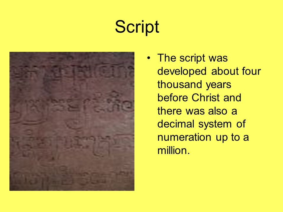 Script The script was developed about four thousand years before Christ and there was also a decimal system of numeration up to a million.