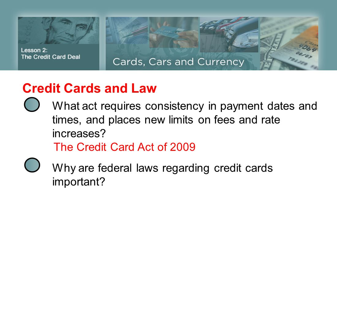 Credit Cards and Law What act requires consistency in payment dates and times, and places new limits on fees and rate increases