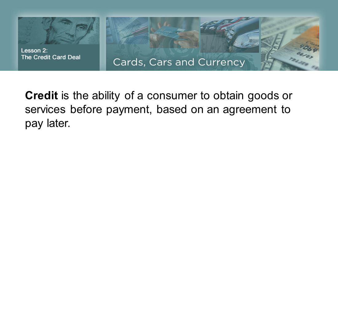 Credit is the ability of a consumer to obtain goods or services before payment, based on an agreement to pay later.