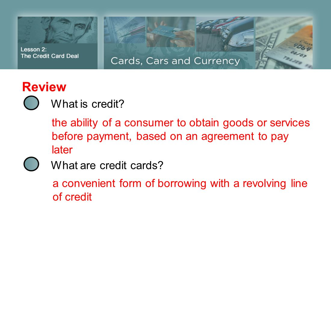 Review What is credit the ability of a consumer to obtain goods or services before payment, based on an agreement to pay later.
