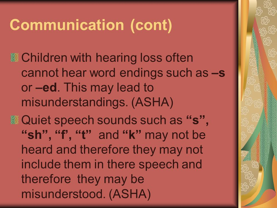 Communication (cont) Children with hearing loss often cannot hear word endings such as –s or –ed. This may lead to misunderstandings. (ASHA)