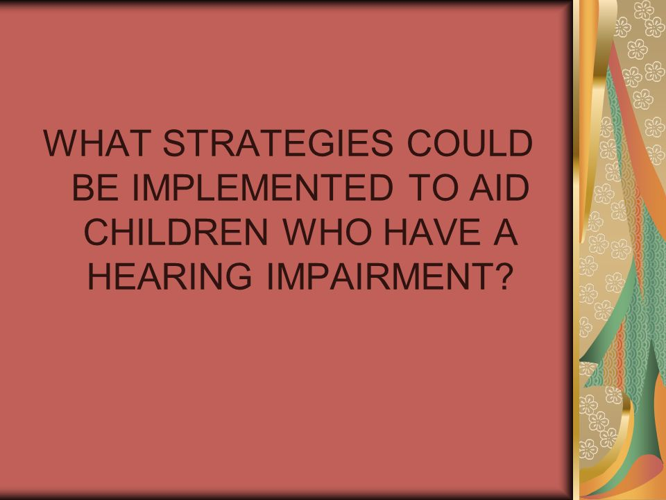 WHAT STRATEGIES COULD BE IMPLEMENTED TO AID CHILDREN WHO HAVE A HEARING IMPAIRMENT