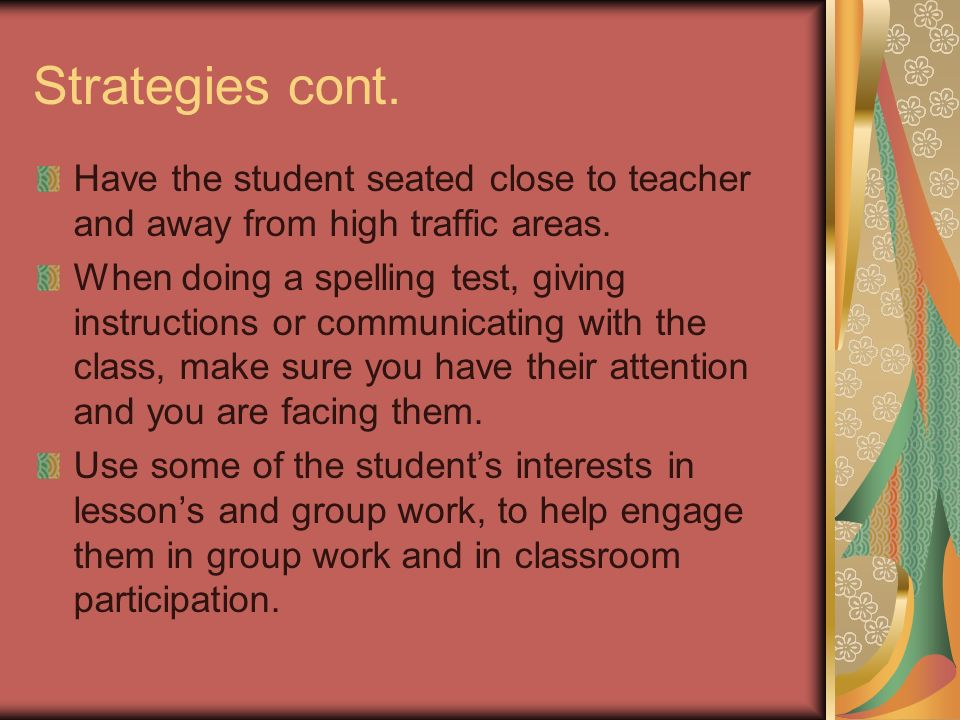 Strategies cont. Have the student seated close to teacher and away from high traffic areas.
