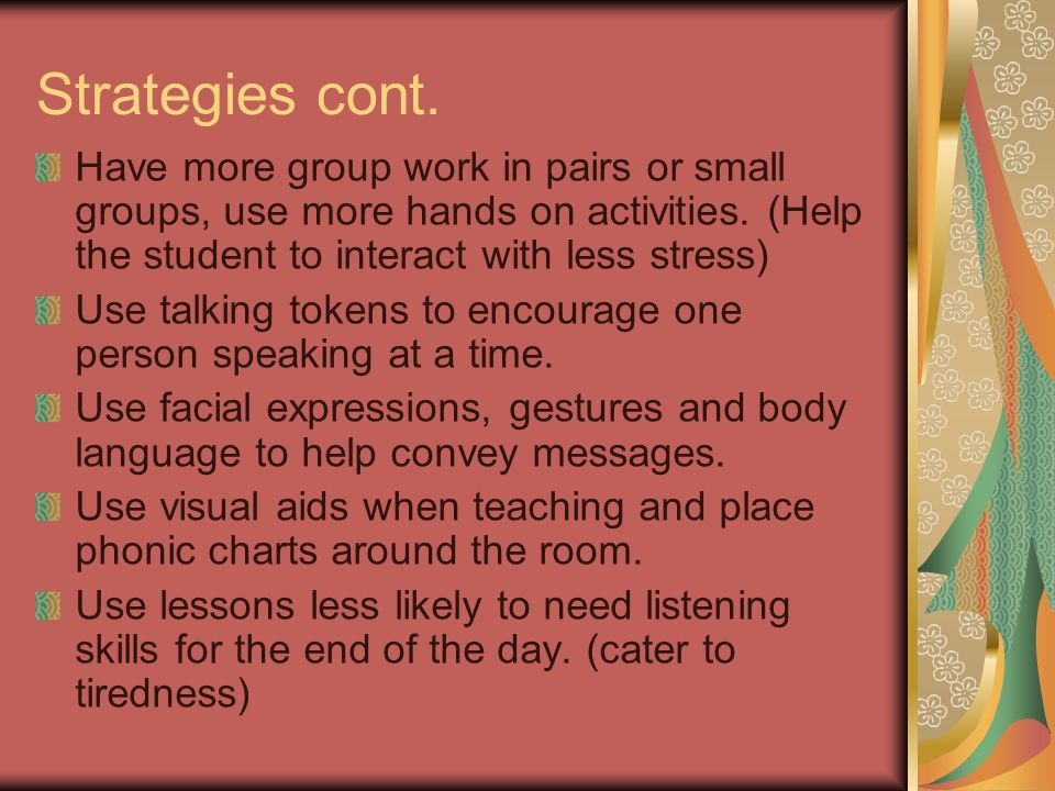Strategies cont. Have more group work in pairs or small groups, use more hands on activities. (Help the student to interact with less stress)