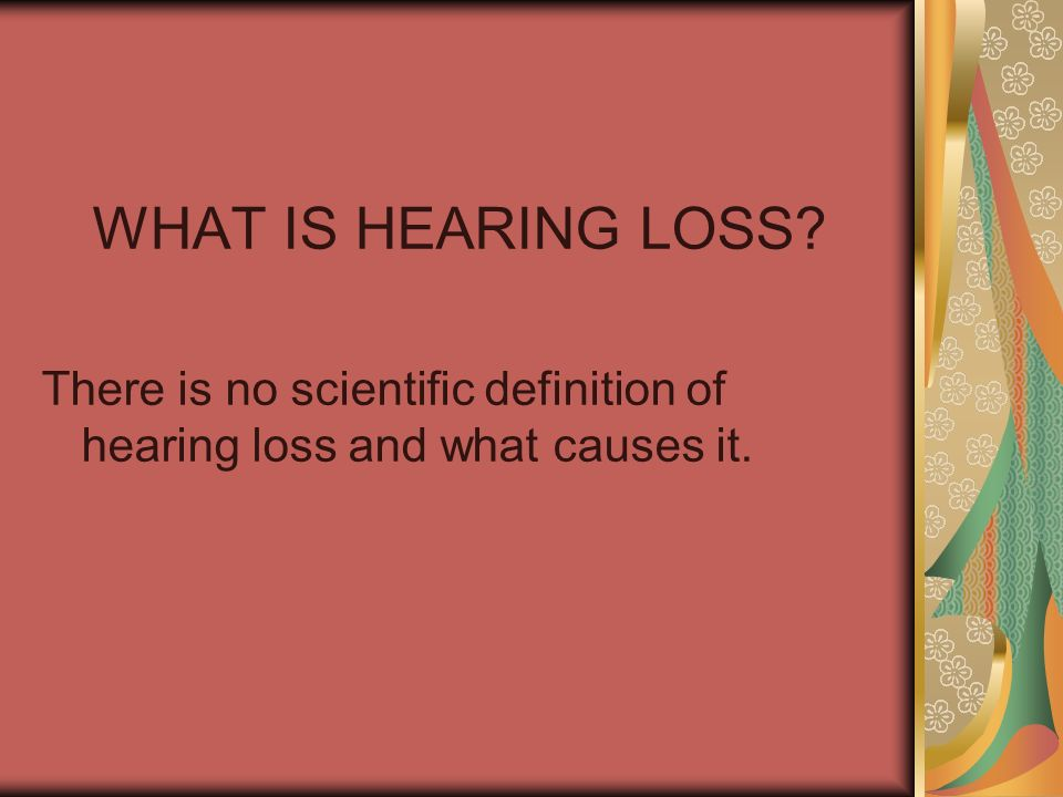 WHAT IS HEARING LOSS There is no scientific definition of hearing loss and what causes it.