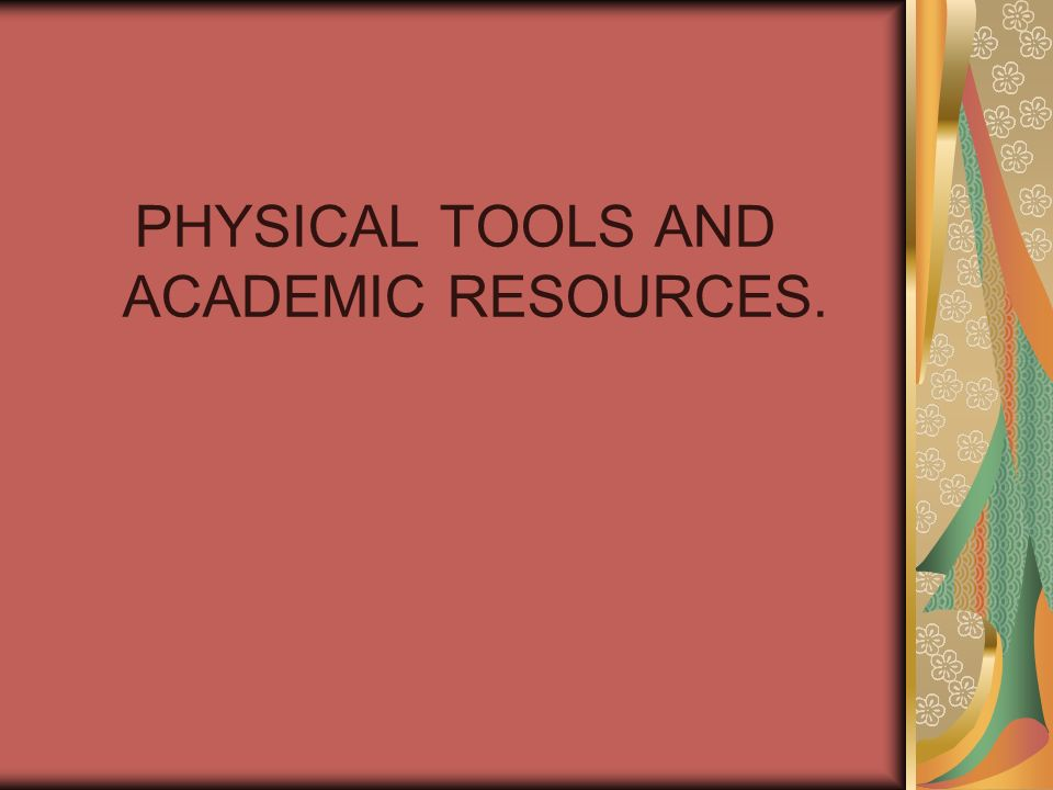 PHYSICAL TOOLS AND ACADEMIC RESOURCES.
