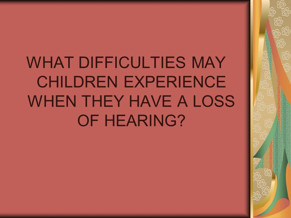 WHAT DIFFICULTIES MAY CHILDREN EXPERIENCE WHEN THEY HAVE A LOSS OF HEARING