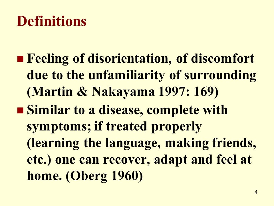 Definitions Feeling of disorientation, of discomfort due to the unfamiliarity of surrounding (Martin & Nakayama 1997: 169)