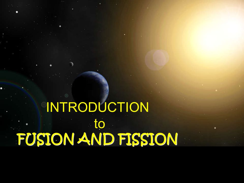 INTRODUCTION to FUSION AND FISSION