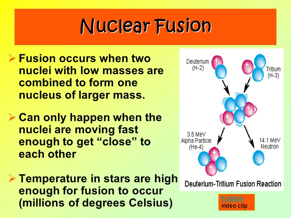 Nuclear Fusion Fusion occurs when two nuclei with low masses are combined to form one nucleus of larger mass.