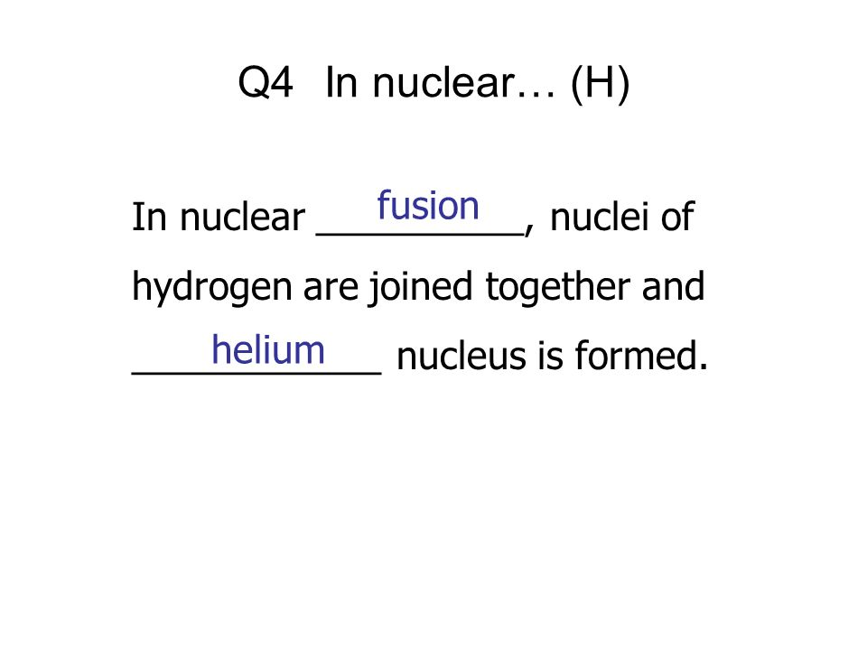 Q4 In nuclear… (H) fusion In nuclear __________, nuclei of