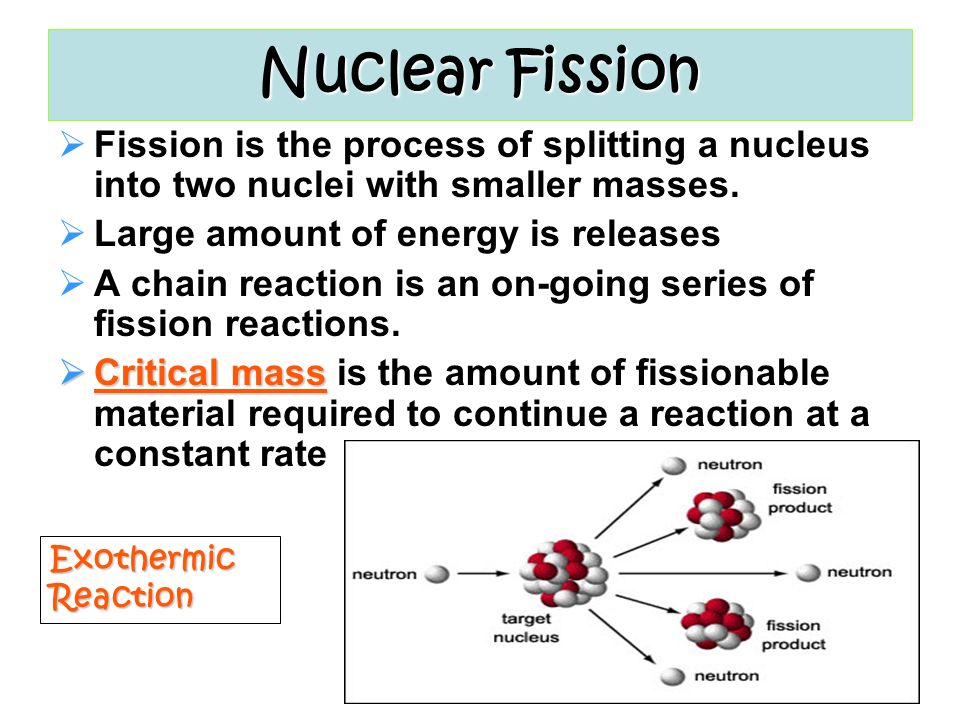 Nuclear Fission Fission is the process of splitting a nucleus into two nuclei with smaller masses. Large amount of energy is releases.