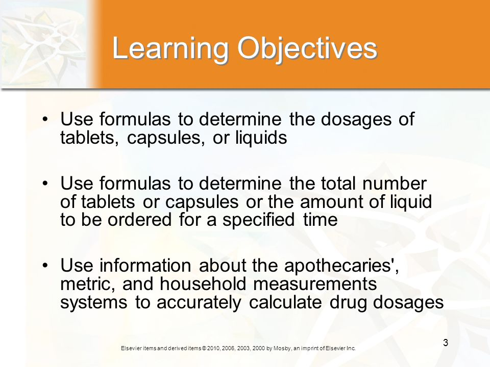Learning Objectives Use formulas to determine the dosages of tablets, capsules, or liquids.