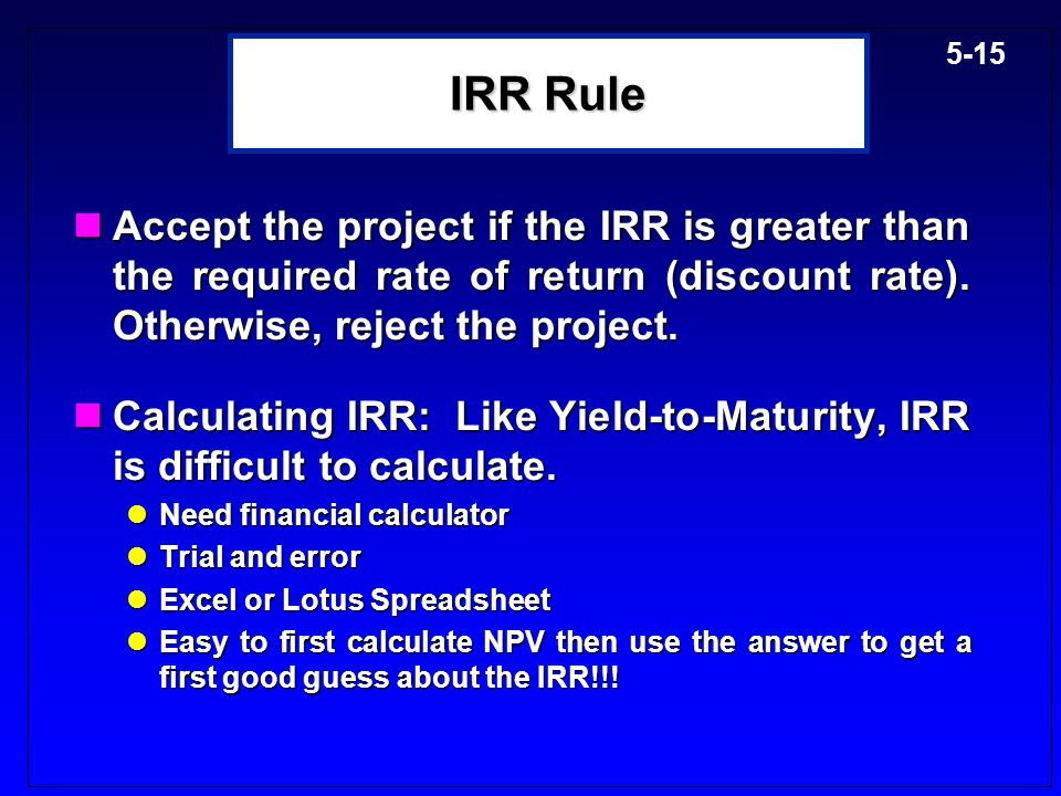 IRR Rule Accept the project if the IRR is greater than the required rate of return (discount rate). Otherwise, reject the project.