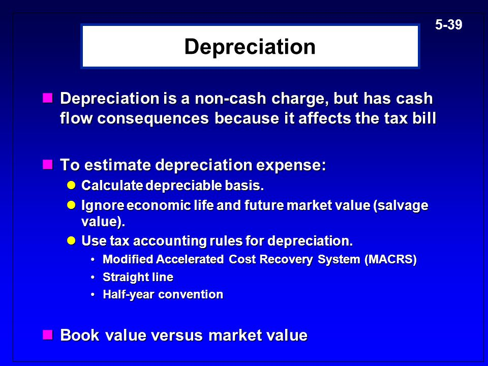 Depreciation Depreciation is a non-cash charge, but has cash flow consequences because it affects the tax bill.