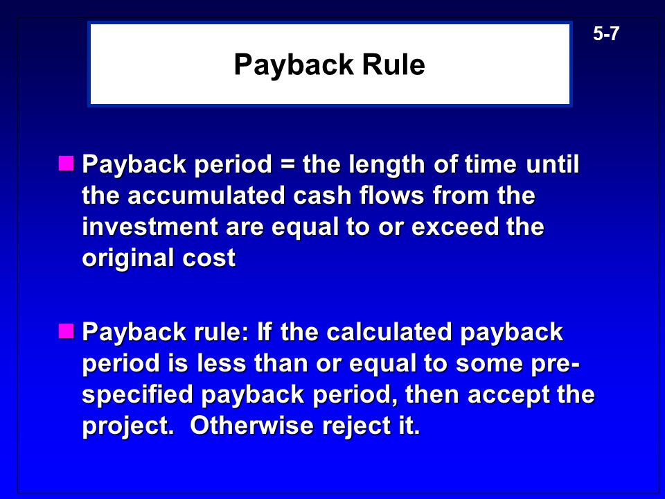 Payback Rule Payback period = the length of time until the accumulated cash flows from the investment are equal to or exceed the original cost.