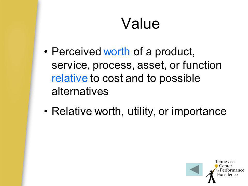 Value Perceived worth of a product, service, process, asset, or function relative to cost and to possible alternatives.