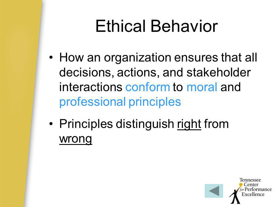 Ethical Behavior How an organization ensures that all decisions, actions, and stakeholder interactions conform to moral and professional principles.