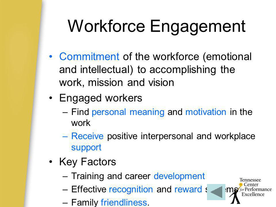 Workforce Engagement Commitment of the workforce (emotional and intellectual) to accomplishing the work, mission and vision.