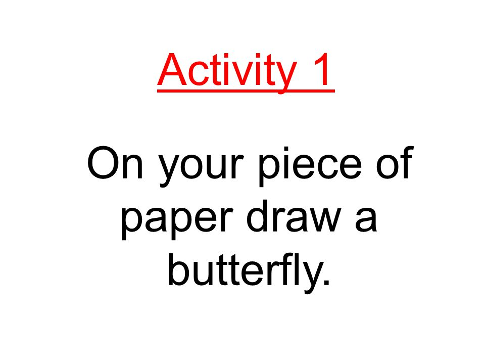 On your piece of paper draw a butterfly.
