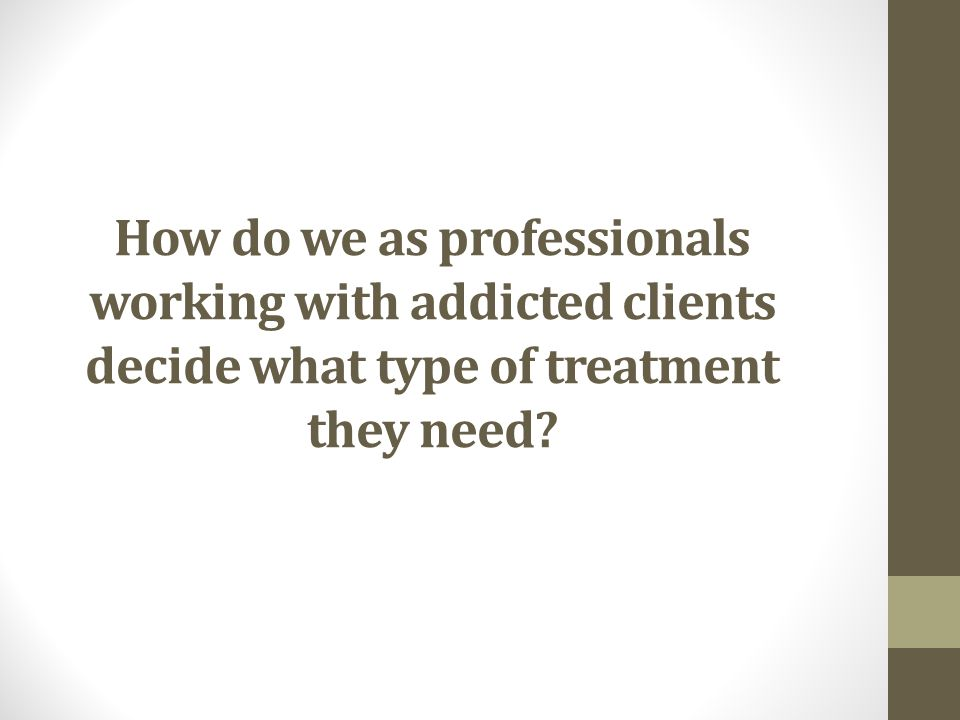 How do we as professionals working with addicted clients decide what type of treatment they need