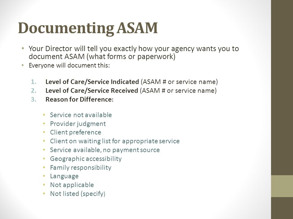 Documenting ASAM Your Director will tell you exactly how your agency wants you to document ASAM (what forms or paperwork)