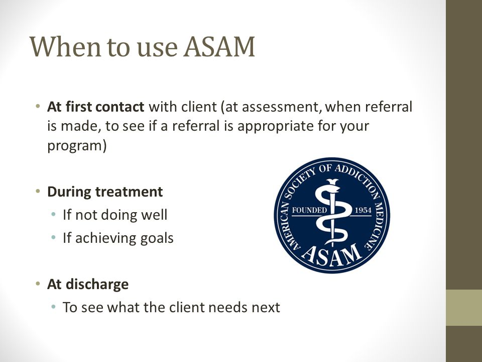 When to use ASAM At first contact with client (at assessment, when referral is made, to see if a referral is appropriate for your program)
