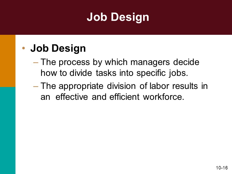 Job Design Job Design. The process by which managers decide how to divide tasks into specific jobs.