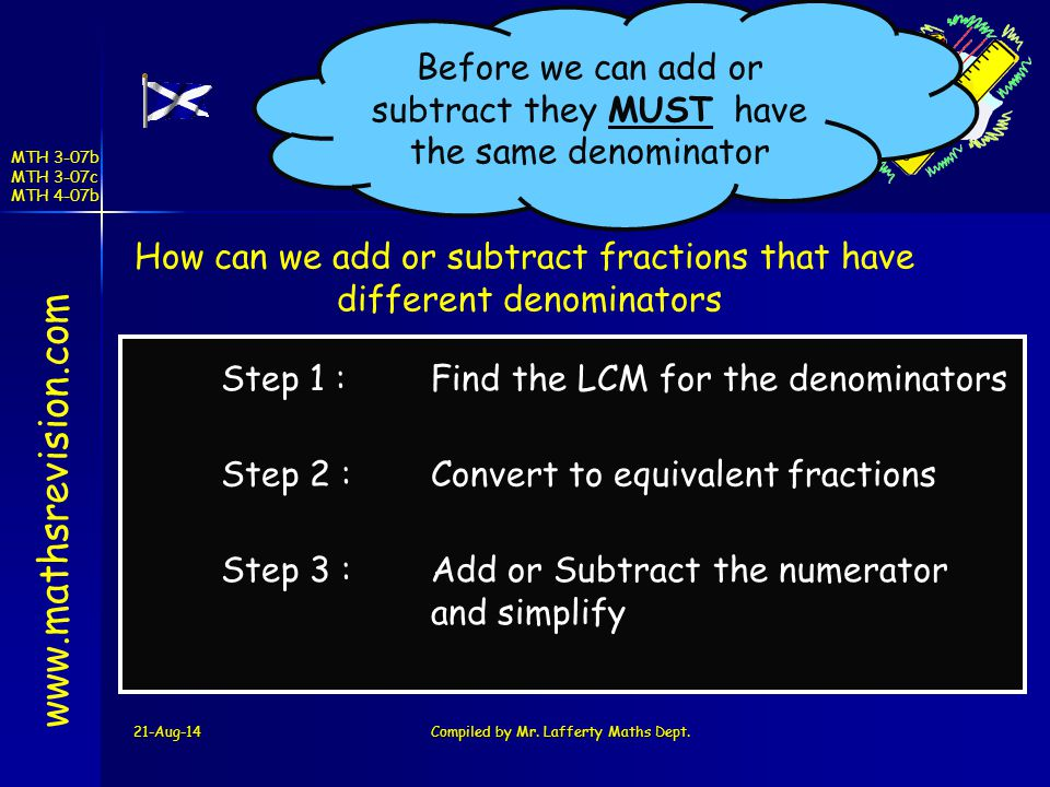 Before we can add or subtract they MUST have the same denominator