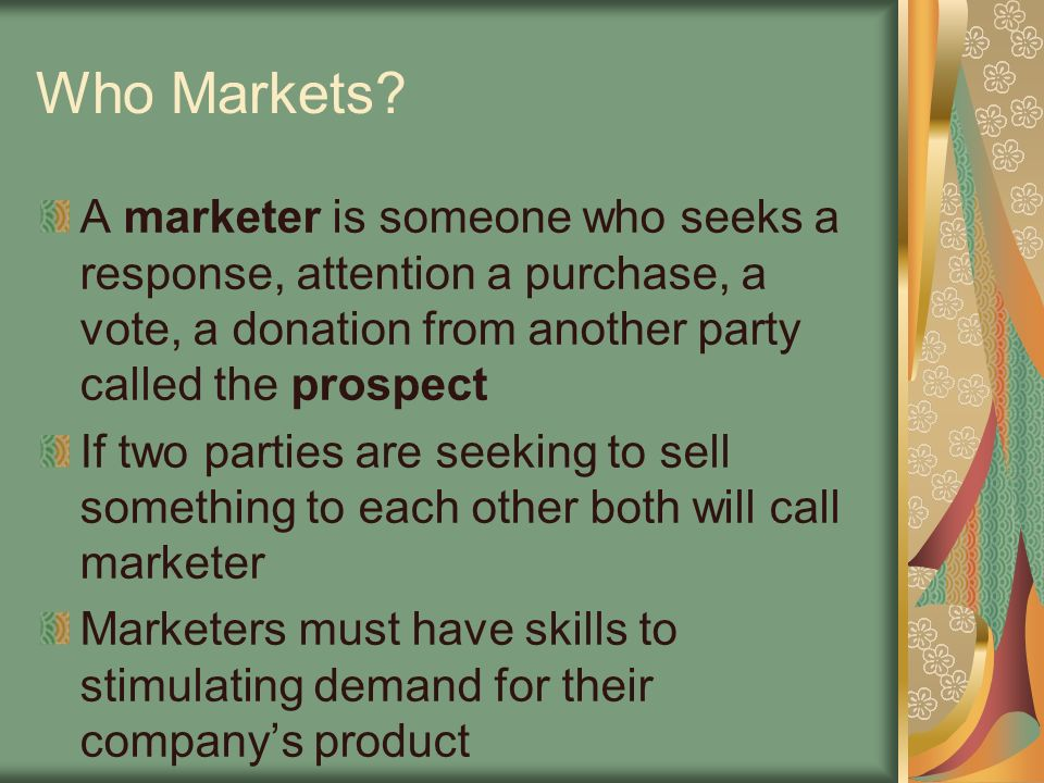 Who Markets A marketer is someone who seeks a response, attention a purchase, a vote, a donation from another party called the prospect.