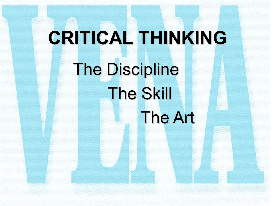 CRITICAL THINKING The Discipline The Skill The Art