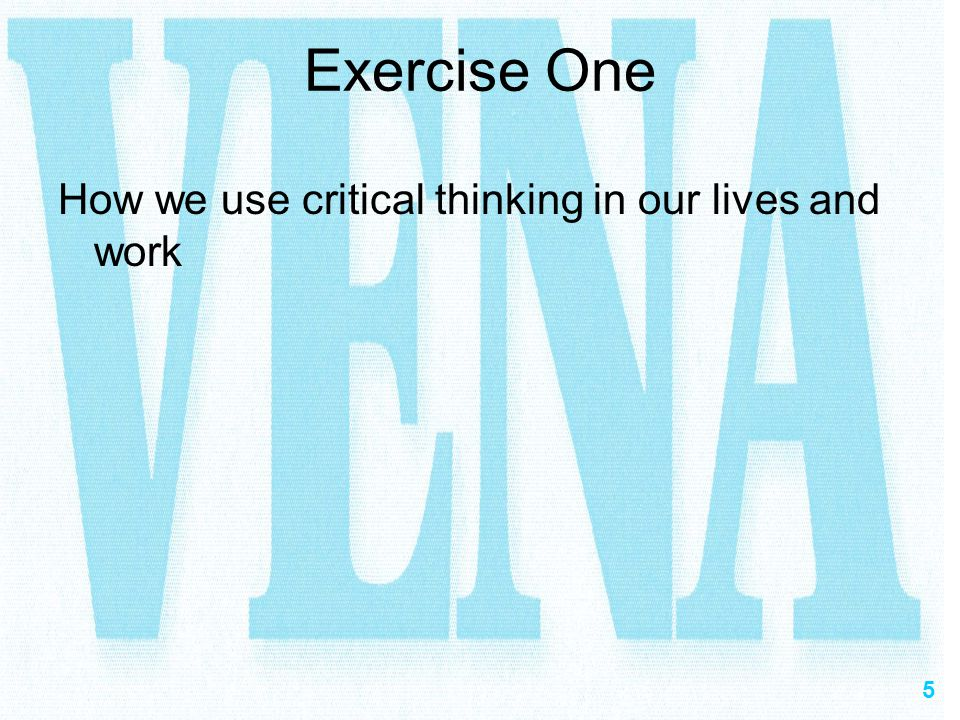 Exercise One How we use critical thinking in our lives and work