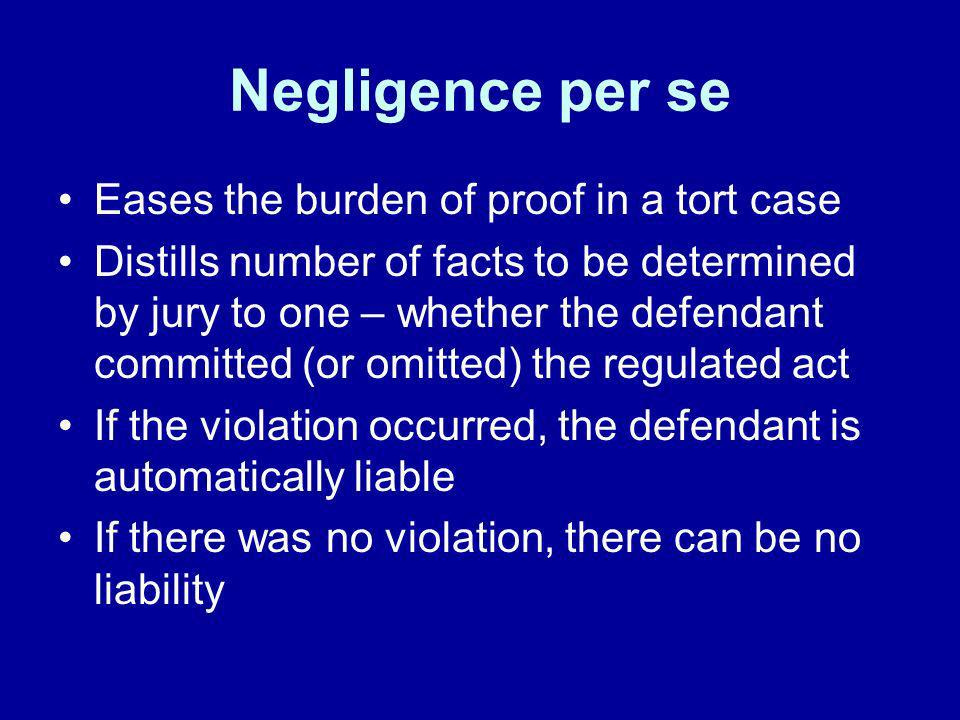 Negligence per se Eases the burden of proof in a tort case