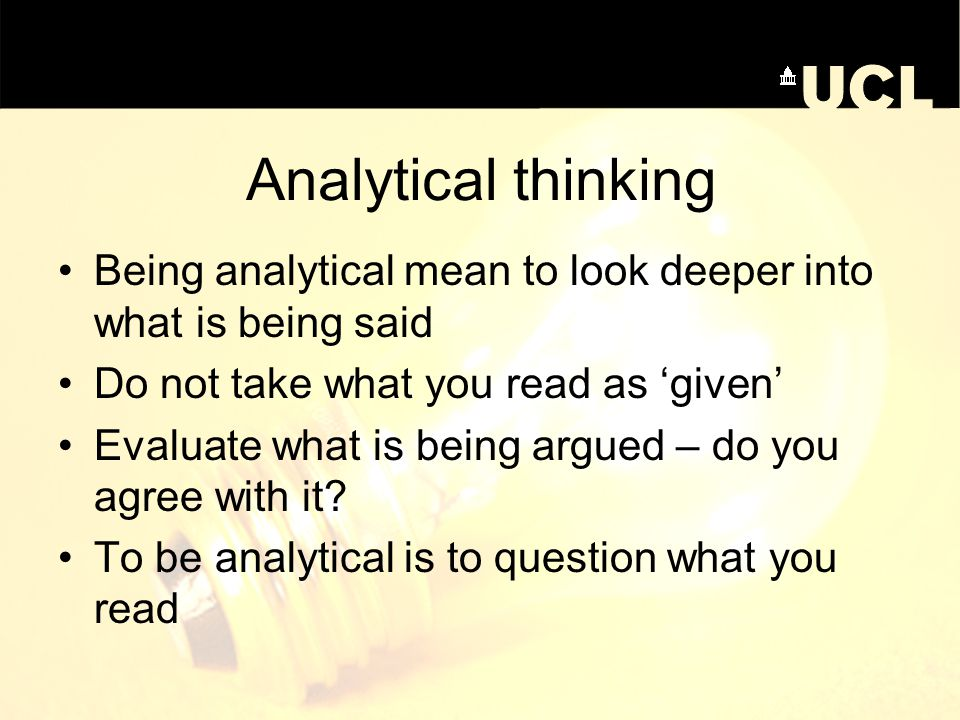 Analytical thinking Being analytical mean to look deeper into what is being said. Do not take what you read as 'given'