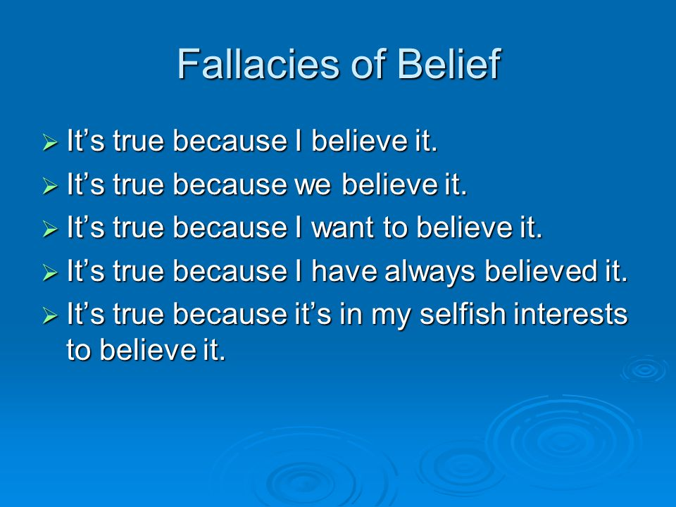 Fallacies of Belief It's true because I believe it.