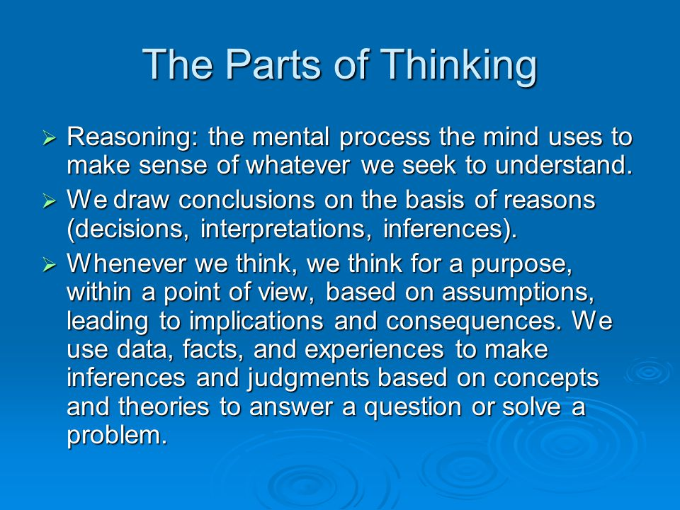 The Parts of Thinking Reasoning: the mental process the mind uses to make sense of whatever we seek to understand.