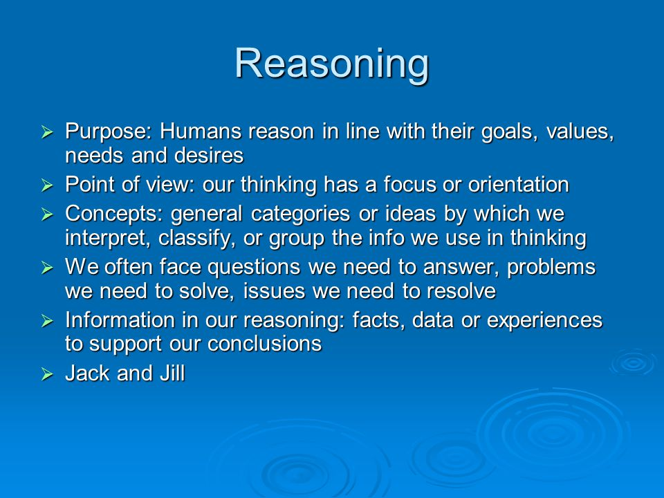 Reasoning Purpose: Humans reason in line with their goals, values, needs and desires. Point of view: our thinking has a focus or orientation.