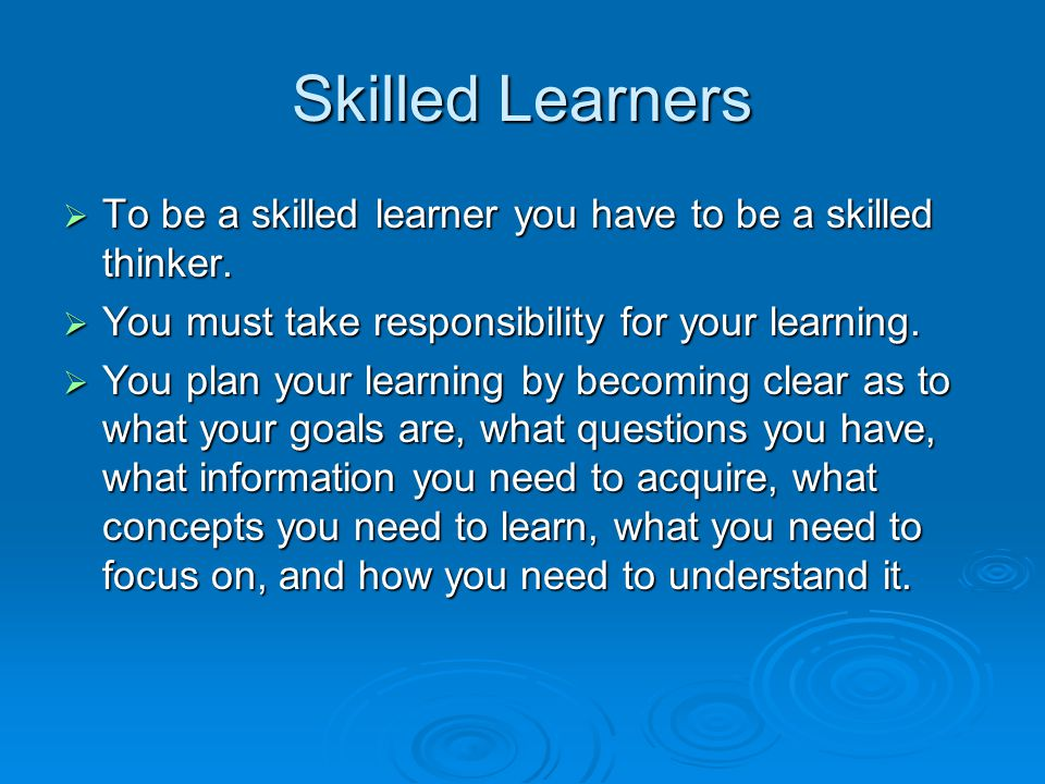 Skilled Learners To be a skilled learner you have to be a skilled thinker. You must take responsibility for your learning.