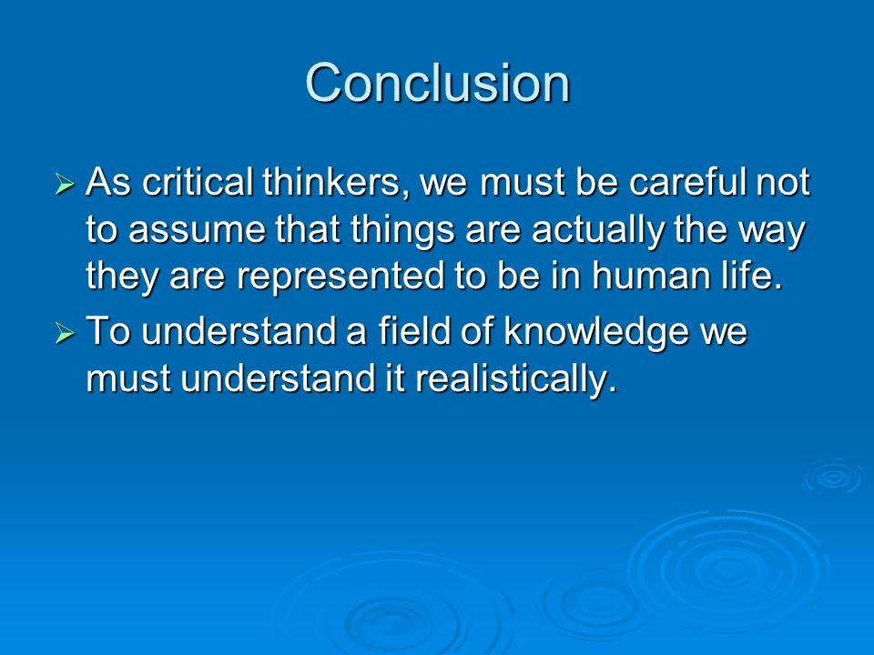 Conclusion As critical thinkers, we must be careful not to assume that things are actually the way they are represented to be in human life.