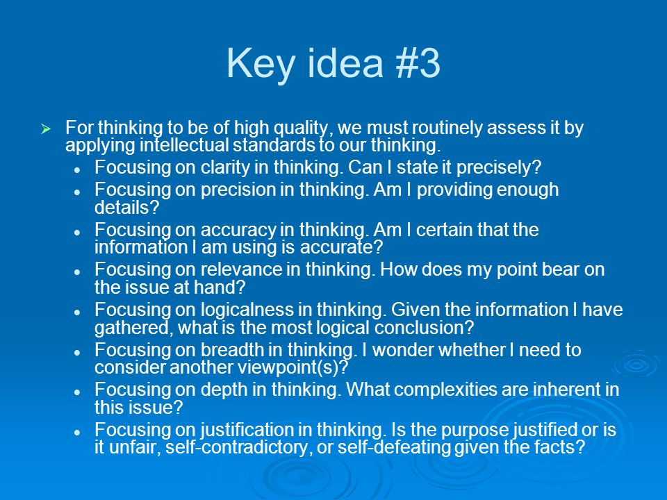 Key idea #3 For thinking to be of high quality, we must routinely assess it by applying intellectual standards to our thinking.