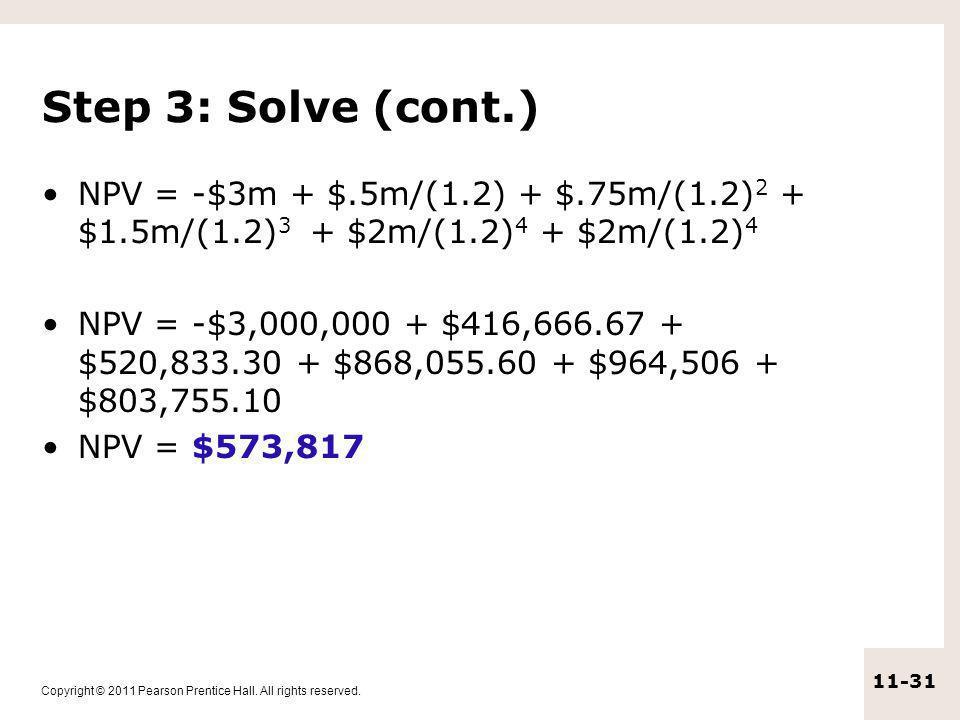Step 3: Solve (cont.) NPV = -$3m + $.5m/(1.2) + $.75m/(1.2)2 + $1.5m/(1.2)3 + $2m/(1.2)4 + $2m/(1.2)4.