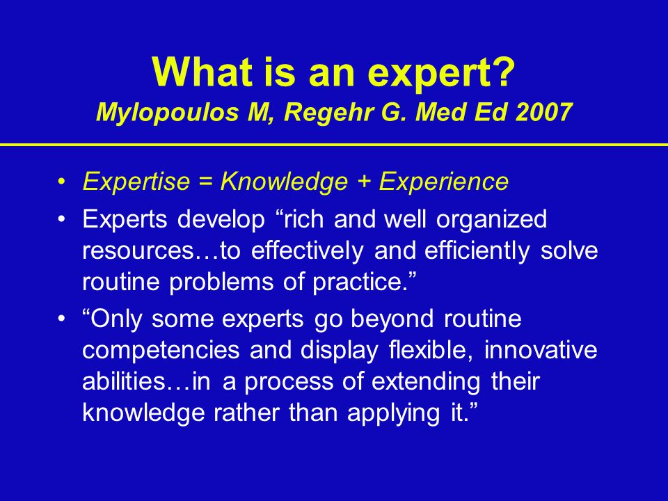 What is an expert Mylopoulos M, Regehr G. Med Ed 2007