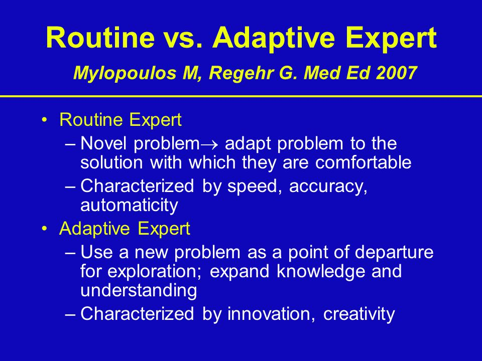 Routine vs. Adaptive Expert Mylopoulos M, Regehr G. Med Ed 2007