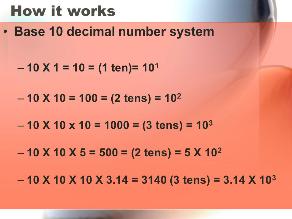 How it works Base 10 decimal number system 10 X 1 = 10 = (1 ten)= 101