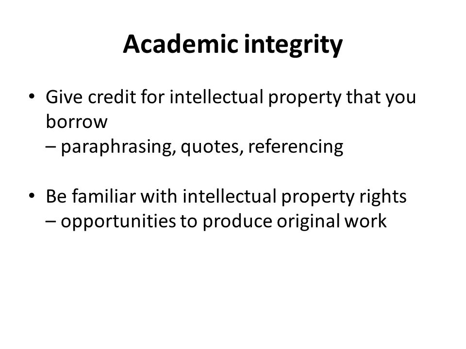 Academic integrity Give credit for intellectual property that you borrow. – paraphrasing, quotes, referencing.