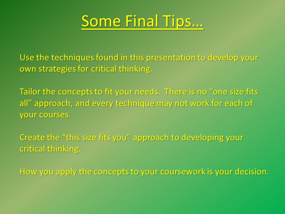Some Final Tips… Use the techniques found in this presentation to develop your own strategies for critical thinking.