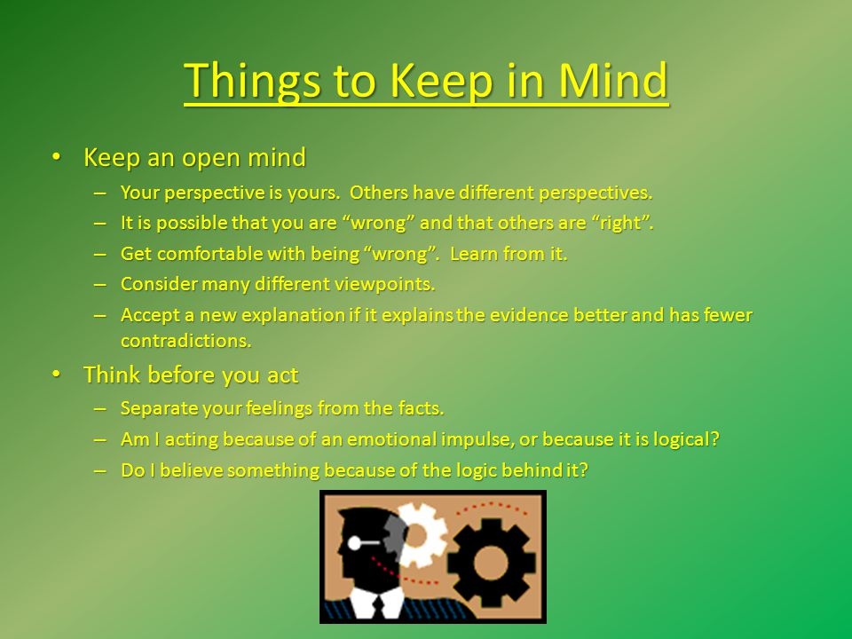 Things to Keep in Mind Keep an open mind Think before you act